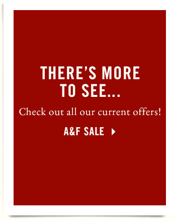 There's more to see... Check out all our current offers! A&F Sale