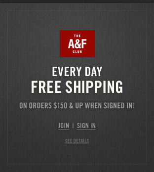 Join the A&F Club for everyday free shipping on all orders $150 & up when signed in!