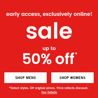 early access, exclusively online! sale, up to 50% off. Select styles. Off original prices. Price reflects discount. See Details