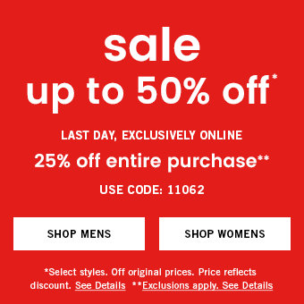 Sale, up to 50% off. Plus, exclusively online 25% off entire purchase. Use code: 11062. Select styles. Off original prices. Price reflects discount. Exclusions apply. See Details