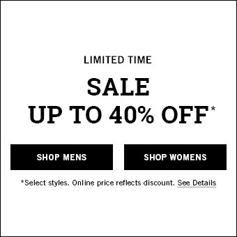 limited time. Sale up to 40% off*. Shop Mens. Shop Womens. *Select styles. Online price reflects discount. See Details