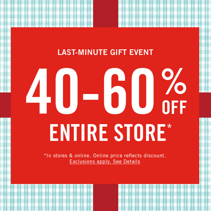 Last minute gift event. 40-60% off entire store. Entire store.