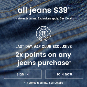 Limited time in stores & online, all jeans $39. Last day, A&F club exclusive get 2x points on any jeans purchase.
