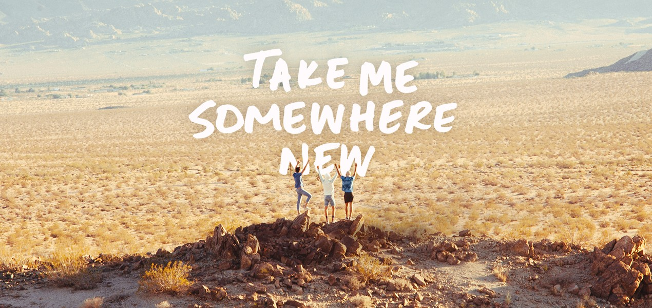 Take me somewhere new